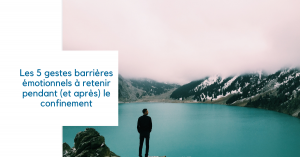 Les 5 gestes barrières émotionnels à retenir pendant (et après) le confinement
