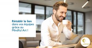 Rétablir le lien dans vos équipes, grâce au Mindful Art